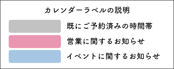 グレー:既にご予約済みの時間帯 ピンク:営業に関するお知らせ ブルー:イベントに関するお知らせ